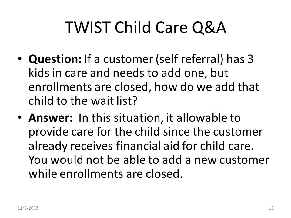 TWIST Child Care Q&A Question: If a customer (self referral) has 3 kids in care and needs to add one, but enrollments are closed, how do we add that child to the wait list.