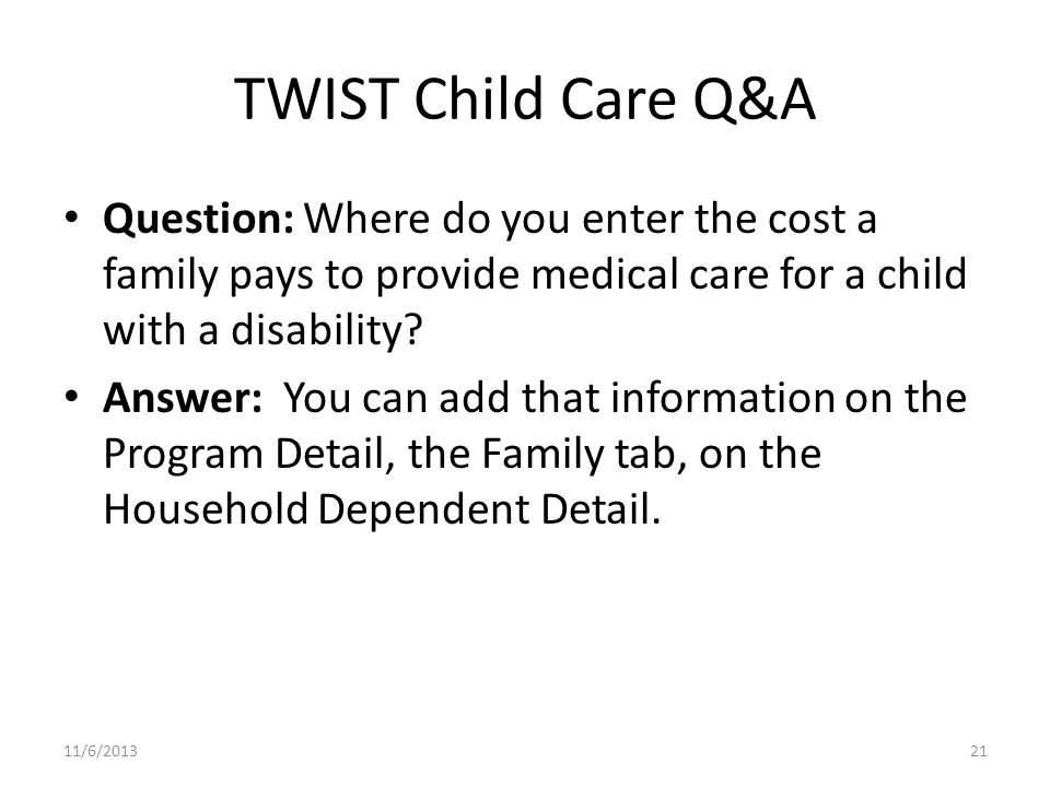 TWIST Child Care Q&A Question: Where do you enter the cost a family pays to provide medical care for a child with a disability.