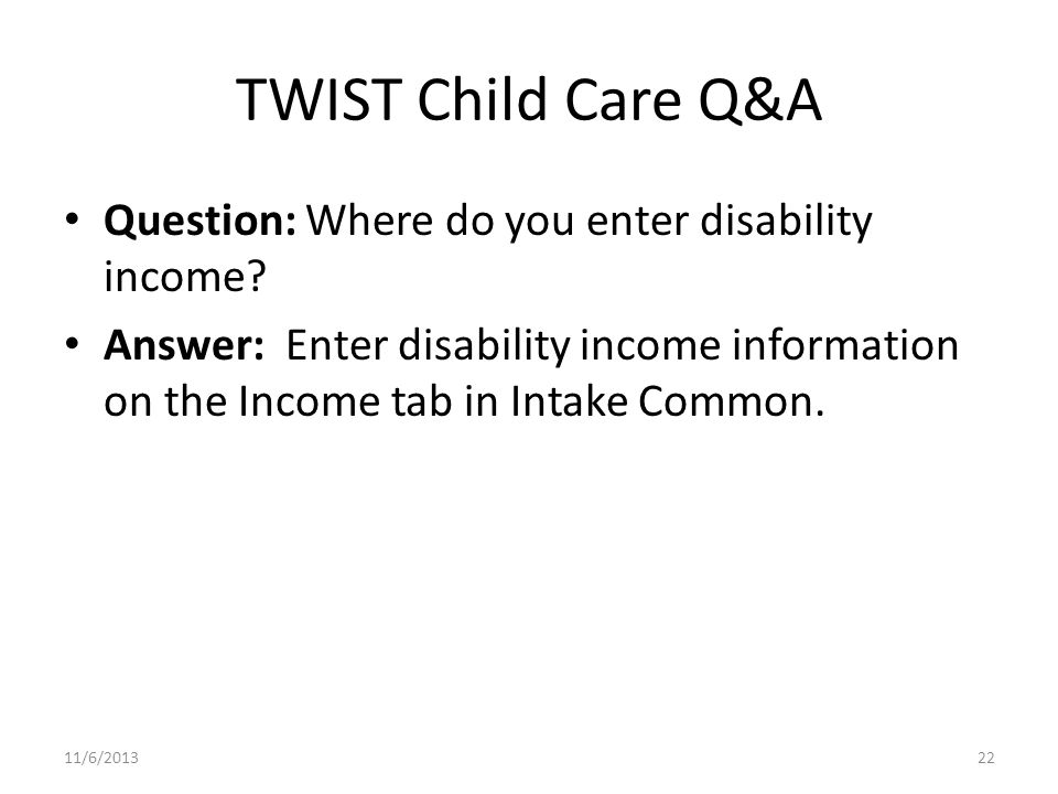 TWIST Child Care Q&A Question: Where do you enter disability income.
