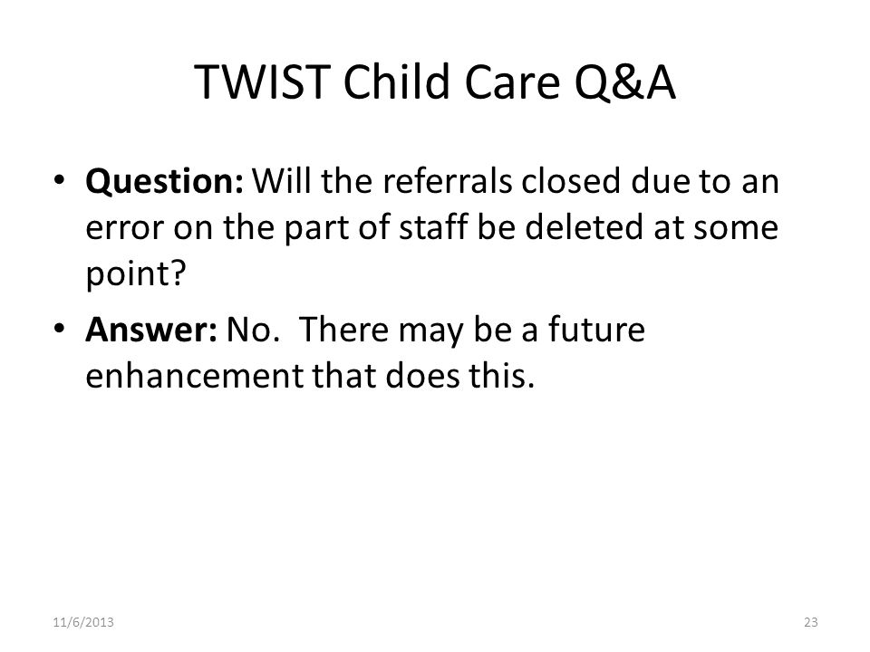 TWIST Child Care Q&A Question: Will the referrals closed due to an error on the part of staff be deleted at some point.