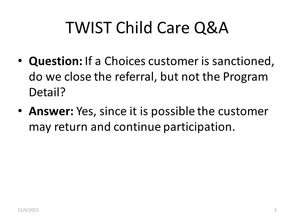 TWIST Child Care Q&A Question: If a Choices customer is sanctioned, do we close the referral, but not the Program Detail.