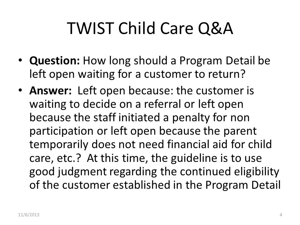 TWIST Child Care Q&A Question: How long should a Program Detail be left open waiting for a customer to return.