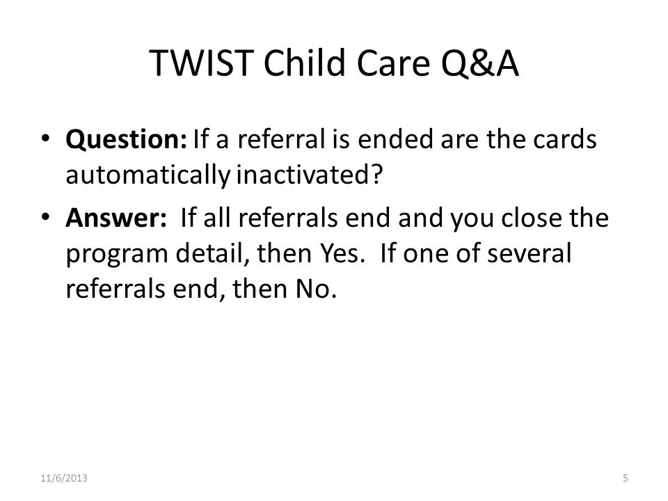 TWIST Child Care Q&A Question: If a referral is ended are the cards automatically inactivated.