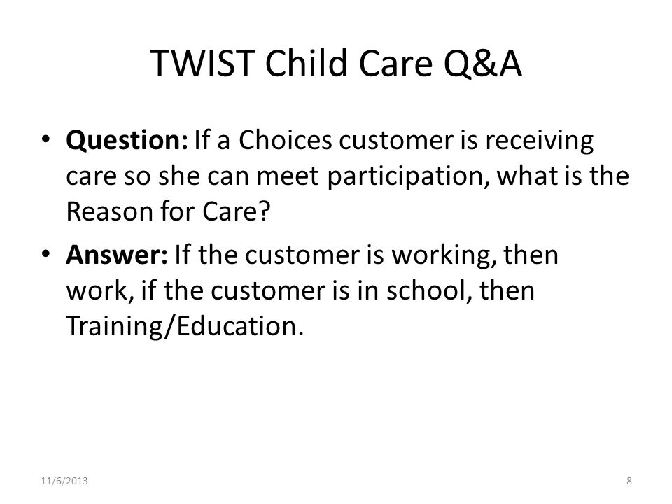TWIST Child Care Q&A Question: If a Choices customer is receiving care so she can meet participation, what is the Reason for Care.