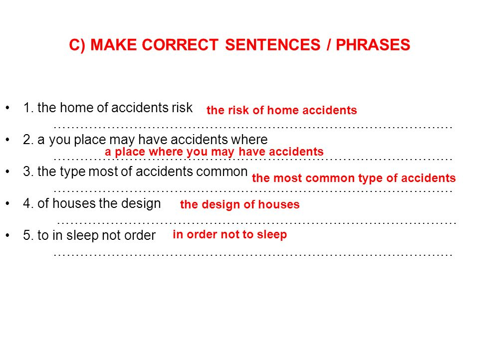C) MAKE CORRECT SENTENCES / PHRASES 1. the home of accidents risk ……………………………………………………………………………… 2.