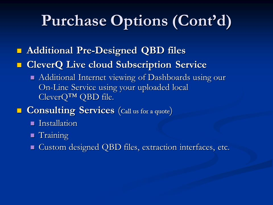Purchase Options (Contd) Additional Pre-Designed QBD files Additional Pre-Designed QBD files CleverQ Live cloud Subscription Service CleverQ Live cloud Subscription Service Additional Internet viewing of Dashboards using our On-Line Service using your uploaded local CleverQ QBD file.