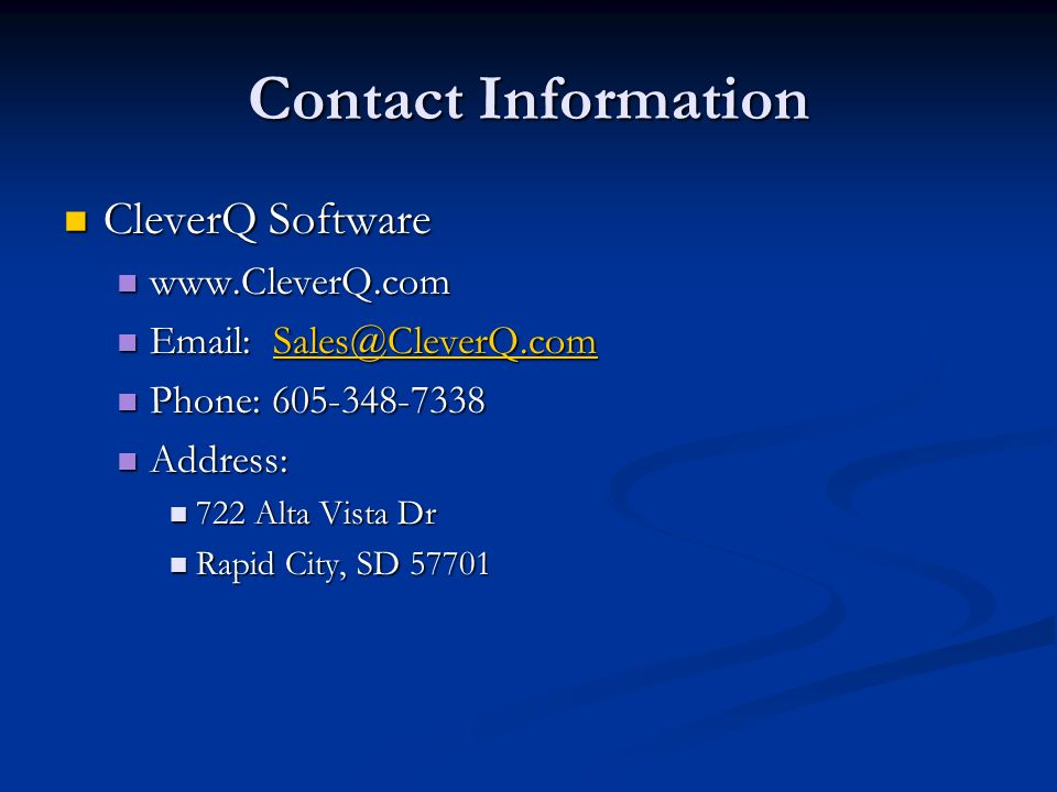 Contact Information CleverQ Software CleverQ Software www.CleverQ.com www.CleverQ.com Email: Sales@CleverQ.com Email: Sales@CleverQ.comSales@CleverQ.com Phone: 605-348-7338 Phone: 605-348-7338 Address: Address: 722 Alta Vista Dr 722 Alta Vista Dr Rapid City, SD 57701 Rapid City, SD 57701