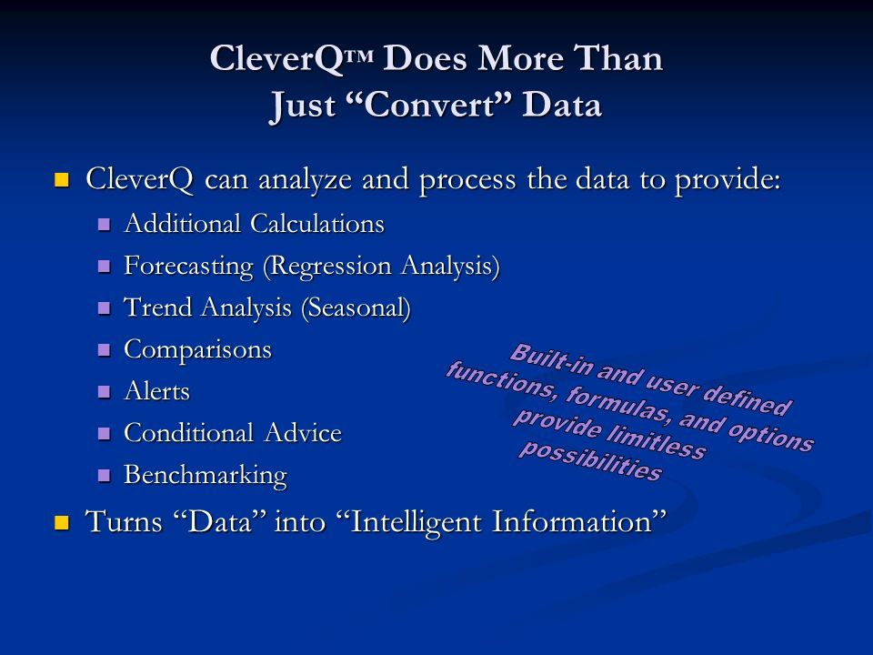CleverQ Does More Than Just Convert Data CleverQ can analyze and process the data to provide: CleverQ can analyze and process the data to provide: Additional Calculations Additional Calculations Forecasting (Regression Analysis) Forecasting (Regression Analysis) Trend Analysis (Seasonal) Trend Analysis (Seasonal) Comparisons Comparisons Alerts Alerts Conditional Advice Conditional Advice Benchmarking Benchmarking Turns Data into Intelligent Information Turns Data into Intelligent Information