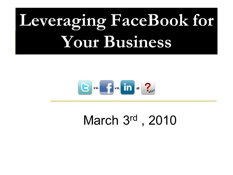 Leveraging FaceBook for Your Business March 3 rd, 2010