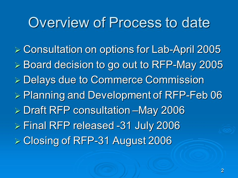 2 Overview of Process to date Consultation on options for Lab-April 2005 Consultation on options for Lab-April 2005 Board decision to go out to RFP-May 2005 Board decision to go out to RFP-May 2005 Delays due to Commerce Commission Delays due to Commerce Commission Planning and Development of RFP-Feb 06 Planning and Development of RFP-Feb 06 Draft RFP consultation –May 2006 Draft RFP consultation –May 2006 Final RFP released -31 July 2006 Final RFP released -31 July 2006 Closing of RFP-31 August 2006 Closing of RFP-31 August 2006