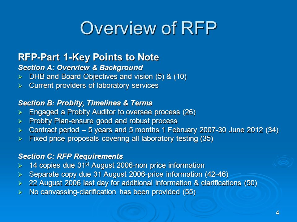 4 Overview of RFP RFP-Part 1-Key Points to Note Section A: Overview & Background DHB and Board Objectives and vision (5) & (10) DHB and Board Objectives and vision (5) & (10) Current providers of laboratory services Current providers of laboratory services Section B: Probity, Timelines & Terms Engaged a Probity Auditor to oversee process (26) Engaged a Probity Auditor to oversee process (26) Probity Plan-ensure good and robust process Probity Plan-ensure good and robust process Contract period – 5 years and 5 months 1 February June 2012 (34) Contract period – 5 years and 5 months 1 February June 2012 (34) Fixed price proposals covering all laboratory testing (35) Fixed price proposals covering all laboratory testing (35) Section C: RFP Requirements 14 copies due 31 st August 2006-non price information 14 copies due 31 st August 2006-non price information Separate copy due 31 August 2006-price information (42-46) Separate copy due 31 August 2006-price information (42-46) 22 August 2006 last day for additional information & clarifications (50) 22 August 2006 last day for additional information & clarifications (50) No canvassing-clarification has been provided (55) No canvassing-clarification has been provided (55)
