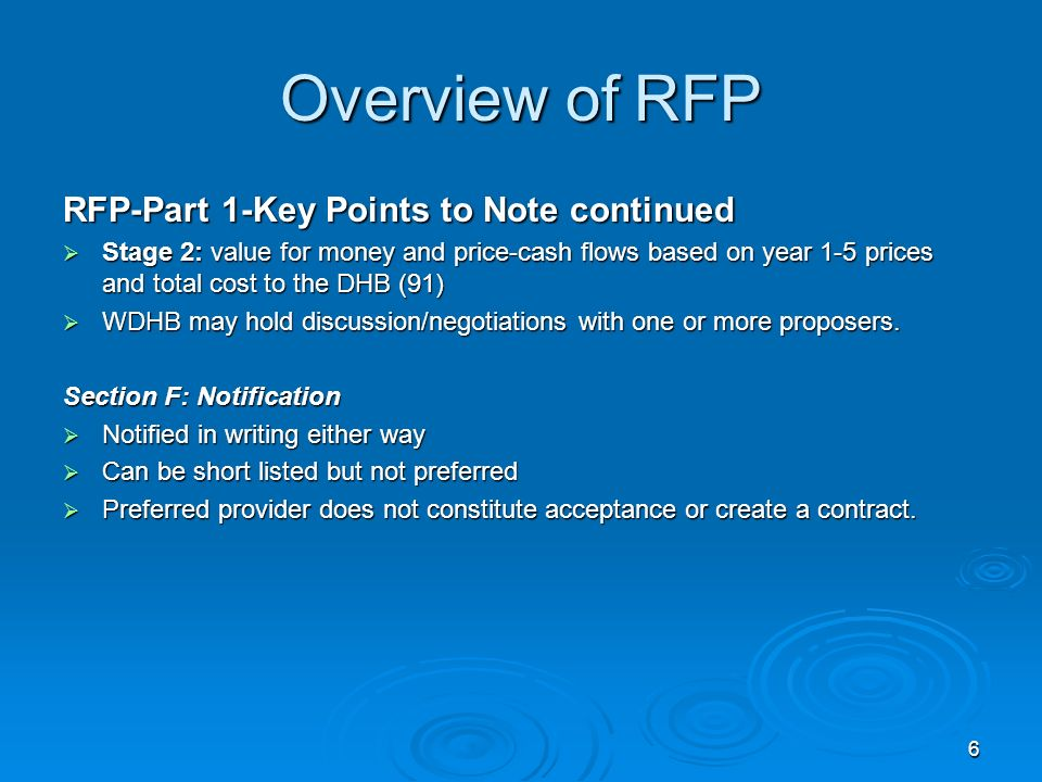 6 Overview of RFP RFP-Part 1-Key Points to Note continued Stage 2: value for money and price-cash flows based on year 1-5 prices and total cost to the DHB (91) Stage 2: value for money and price-cash flows based on year 1-5 prices and total cost to the DHB (91) WDHB may hold discussion/negotiations with one or more proposers.