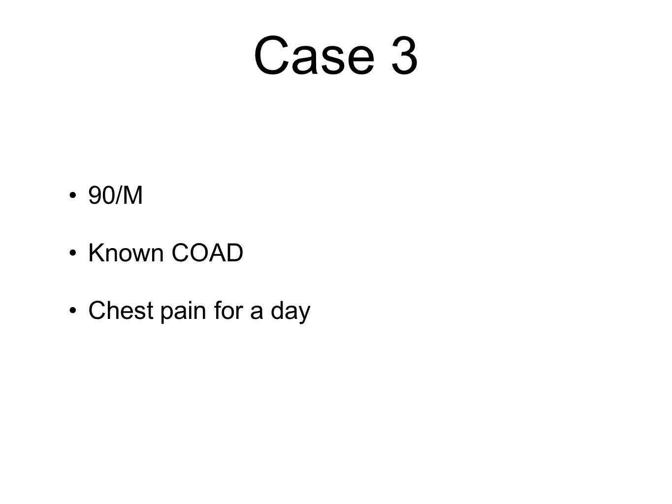 Case 3 90/M Known COAD Chest pain for a day