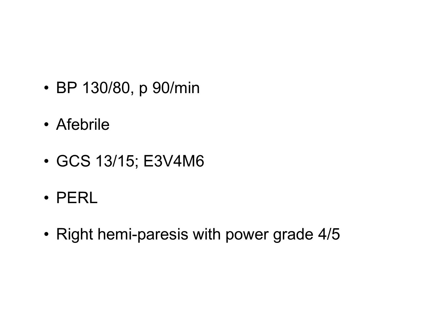 BP 130/80, p 90/min Afebrile GCS 13/15; E3V4M6 PERL Right hemi-paresis with power grade 4/5