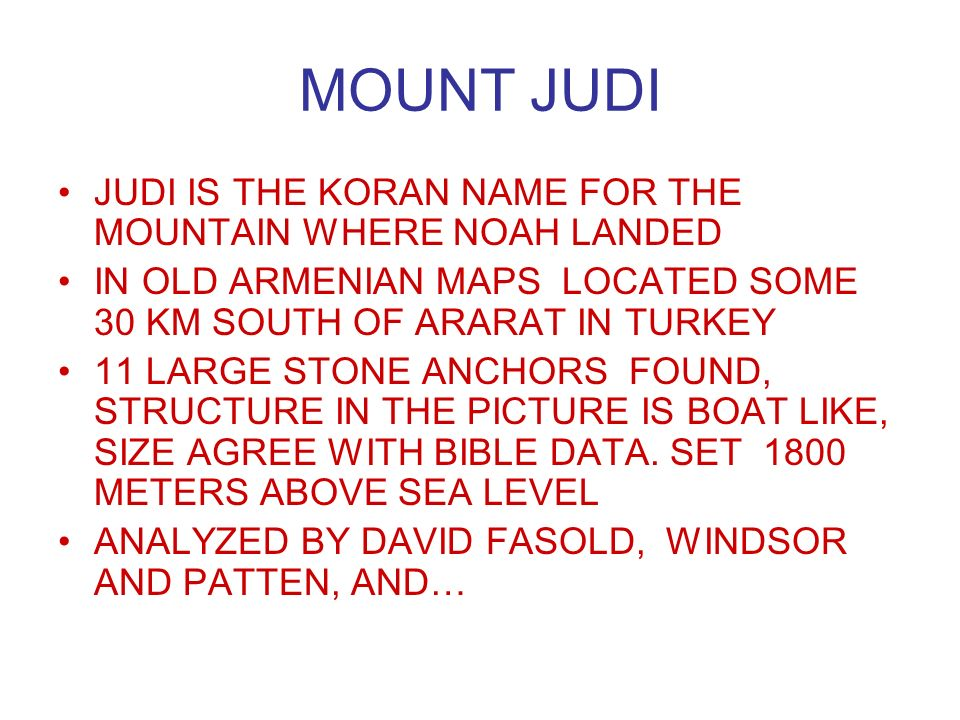 JUDI IS THE KORAN NAME FOR THE MOUNTAIN WHERE NOAH LANDED IN OLD ARMENIAN MAPS LOCATED SOME 30 KM SOUTH OF ARARAT IN TURKEY 11 LARGE STONE ANCHORS FOUND, STRUCTURE IN THE PICTURE IS BOAT LIKE, SIZE AGREE WITH BIBLE DATA.