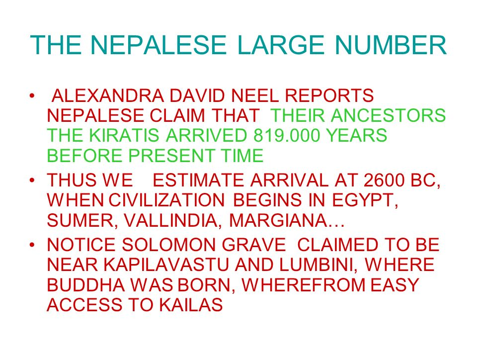 THE NEPALESE LARGE NUMBER ALEXANDRA DAVID NEEL REPORTS NEPALESE CLAIM THAT THEIR ANCESTORS THE KIRATIS ARRIVED YEARS BEFORE PRESENT TIME THUS WE ESTIMATE ARRIVAL AT 2600 BC, WHEN CIVILIZATION BEGINS IN EGYPT, SUMER, VALLINDIA, MARGIANA… NOTICE SOLOMON GRAVE CLAIMED TO BE NEAR KAPILAVASTU AND LUMBINI, WHERE BUDDHA WAS BORN, WHEREFROM EASY ACCESS TO KAILAS