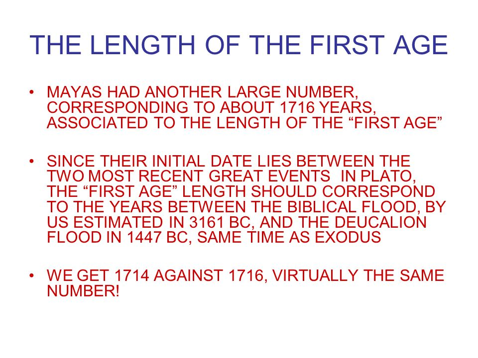 THE LENGTH OF THE FIRST AGE MAYAS HAD ANOTHER LARGE NUMBER, CORRESPONDING TO ABOUT 1716 YEARS, ASSOCIATED TO THE LENGTH OF THE FIRST AGE SINCE THEIR INITIAL DATE LIES BETWEEN THE TWO MOST RECENT GREAT EVENTS IN PLATO, THE FIRST AGE LENGTH SHOULD CORRESPOND TO THE YEARS BETWEEN THE BIBLICAL FLOOD, BY US ESTIMATED IN 3161 BC, AND THE DEUCALION FLOOD IN 1447 BC, SAME TIME AS EXODUS WE GET 1714 AGAINST 1716, VIRTUALLY THE SAME NUMBER!