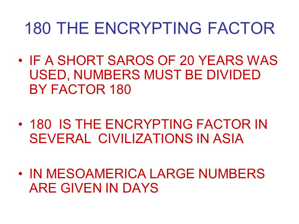 180 THE ENCRYPTING FACTOR IF A SHORT SAROS OF 20 YEARS WAS USED, NUMBERS MUST BE DIVIDED BY FACTOR IS THE ENCRYPTING FACTOR IN SEVERAL CIVILIZATIONS IN ASIA IN MESOAMERICA LARGE NUMBERS ARE GIVEN IN DAYS