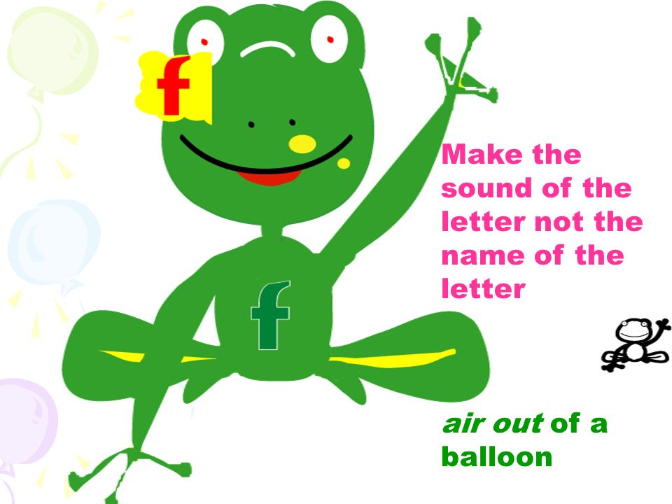 Make the sound of the letter not the name of the letter air out of a balloon