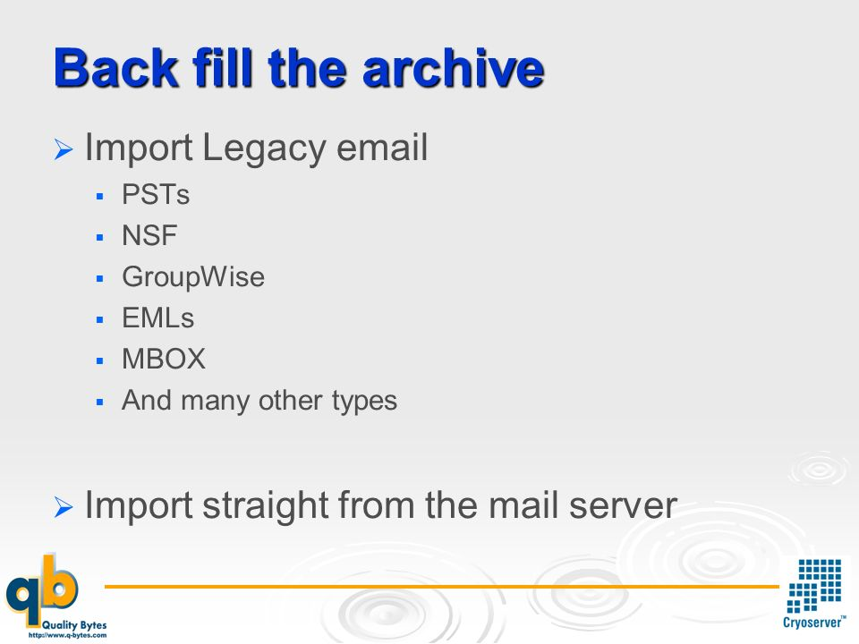 Back fill the archive Import Legacy  PSTs NSF GroupWise EMLs MBOX And many other types Import straight from the mail server