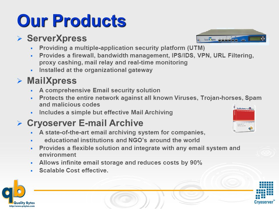Our Products ServerXpress Providing a multiple-application security platform (UTM) Provides a firewall, bandwidth management, IPS/IDS, VPN, URL Filtering, proxy cashing, mail relay and real-time monitoring Installed at the organizational gateway MailXpress A comprehensive  security solution Protects the entire network against all known Viruses, Trojan-horses, Spam and malicious codes Includes a simple but effective Mail Archiving Cryoserver  Archive A state-of-the-art  archiving system for companies, educational institutions and NGOs around the world Provides a flexible solution and integrate with any  system and environment Allows infinite  storage and reduces costs by 90% Scalable Cost effective.