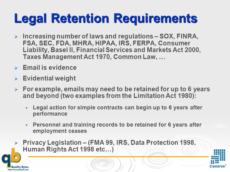 Legal Retention Requirements Increasing number of laws and regulations – SOX, FINRA, FSA, SEC, FDA, MHRA, HIPAA, IRS, FERPA, Consumer Liability, Basel II, Financial Services and Markets Act 2000, Taxes Management Act 1970, Common Law, …  is evidence Evidential weight For example,  s may need to be retained for up to 6 years and beyond (two examples from the Limitation Act 1980): Legal action for simple contracts can begin up to 6 years after performance Personnel and training records to be retained for 6 years after employment ceases Privacy Legislation – (FMA 99, IRS, Data Protection 1998, Human Rights Act 1998 etc…)