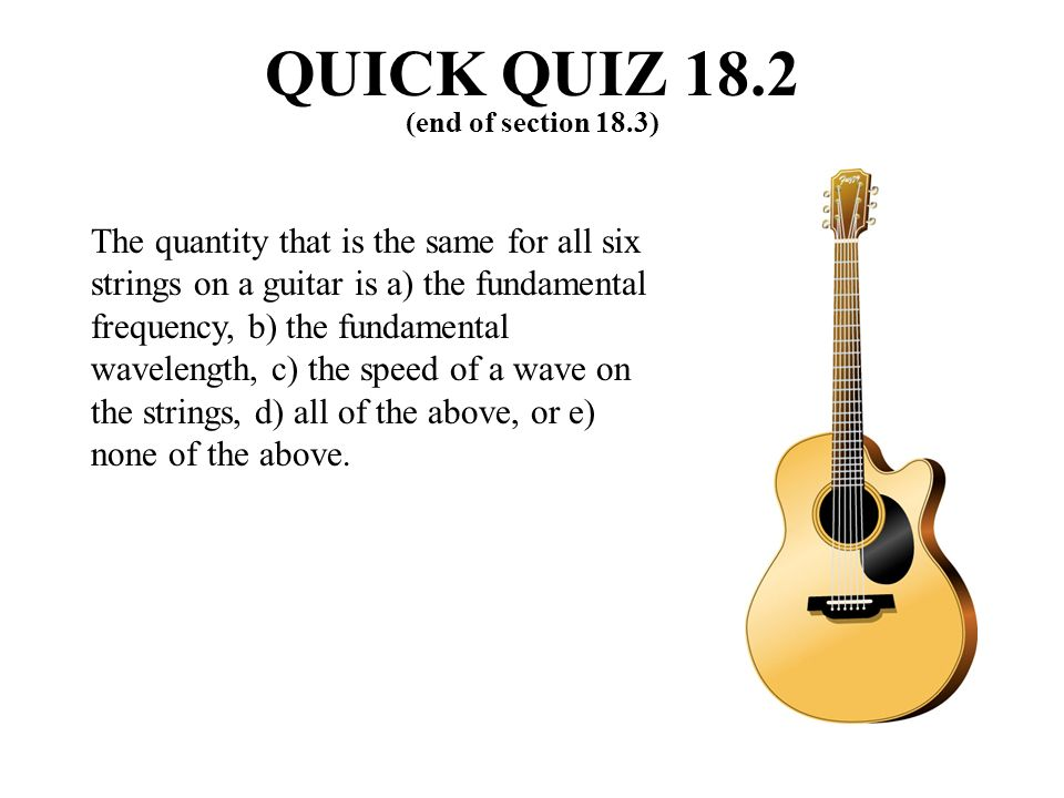 The quantity that is the same for all six strings on a guitar is a) the fundamental frequency, b) the fundamental wavelength, c) the speed of a wave on the strings, d) all of the above, or e) none of the above.