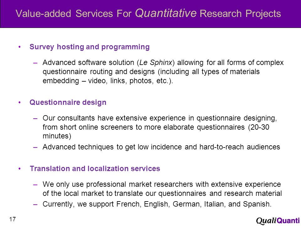 Value-added Services For Quantitative Research Projects Survey hosting and programming –Advanced software solution (Le Sphinx) allowing for all forms of complex questionnaire routing and designs (including all types of materials embedding – video, links, photos, etc.).
