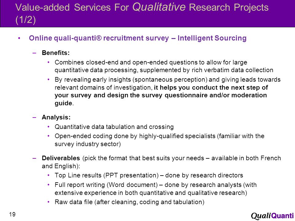 Value-added Services For Qualitative Research Projects (1/2) Online quali-quanti® recruitment survey – Intelligent Sourcing –Benefits: Combines closed-end and open-ended questions to allow for large quantitative data processing, supplemented by rich verbatim data collection By revealing early insights (spontaneous perception) and giving leads towards relevant domains of investigation, it helps you conduct the next step of your survey and design the survey questionnaire and/or moderation guide.