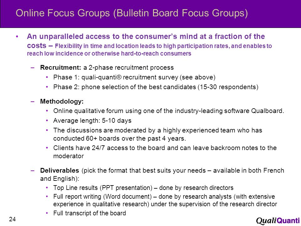 Online Focus Groups (Bulletin Board Focus Groups) An unparalleled access to the consumers mind at a fraction of the costs – Flexibility in time and location leads to high participation rates, and enables to reach low incidence or otherwise hard-to-reach consumers –Recruitment: a 2-phase recruitment process Phase 1: quali-quanti® recruitment survey (see above) Phase 2: phone selection of the best candidates (15-30 respondents) –Methodology: Online qualitative forum using one of the industry-leading software Qualboard.