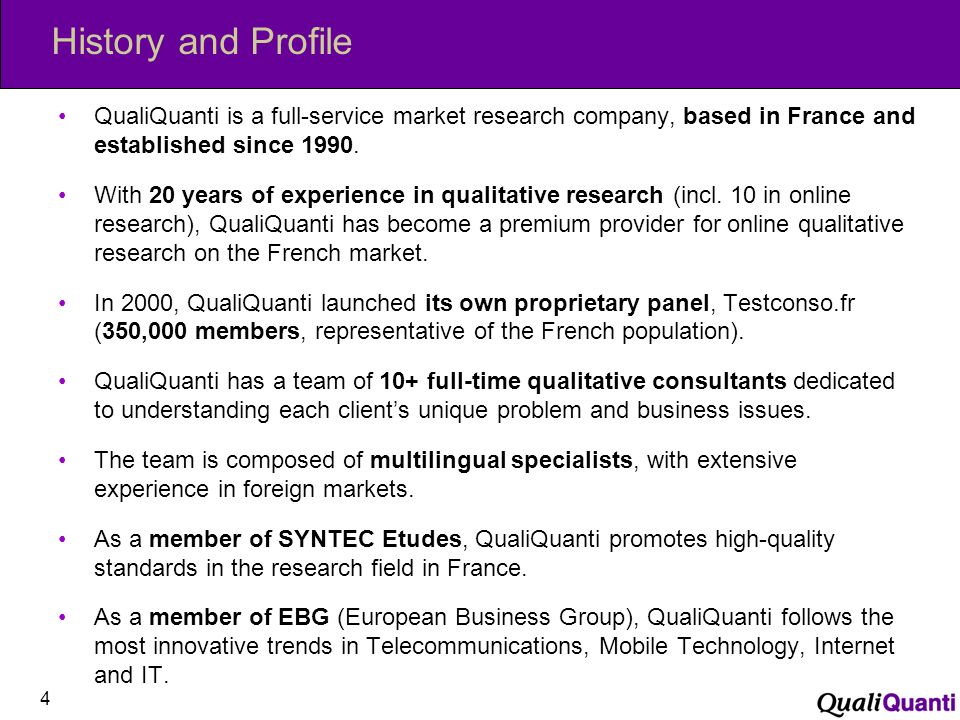 History and Profile QualiQuanti is a full-service market research company, based in France and established since 1990.