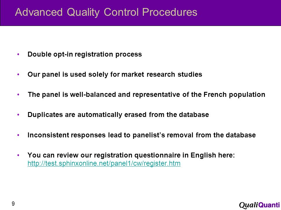 Advanced Quality Control Procedures Double opt-in registration process Our panel is used solely for market research studies The panel is well-balanced and representative of the French population Duplicates are automatically erased from the database Inconsistent responses lead to panelists removal from the database You can review our registration questionnaire in English here:     9