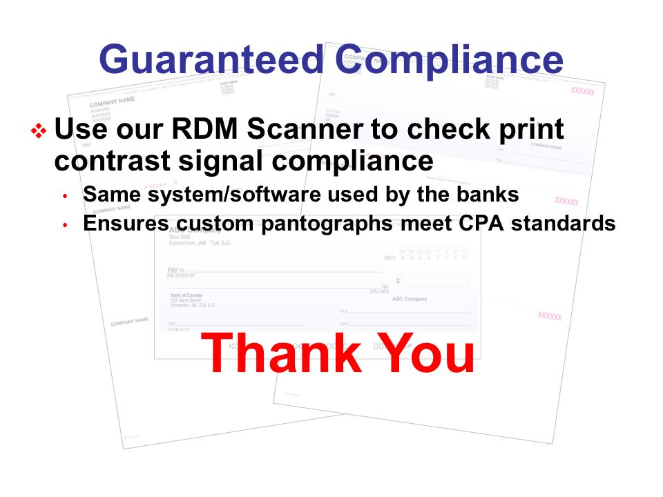 Guaranteed Compliance Use our RDM Scanner to check print contrast signal compliance Same system/software used by the banks Ensures custom pantographs meet CPA standards Thank You