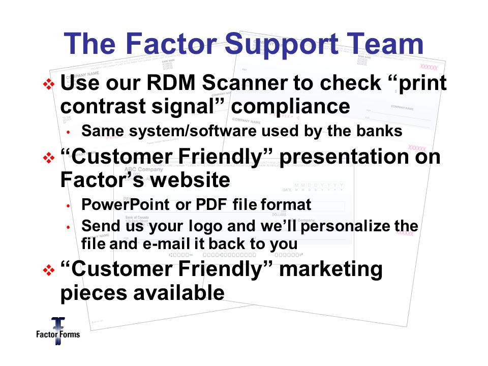 The Factor Support Team Use our RDM Scanner to check print contrast signal compliance Same system/software used by the banks Customer Friendly presentation on Factors website PowerPoint or PDF file format Send us your logo and well personalize the file and  it back to you Customer Friendly marketing pieces available