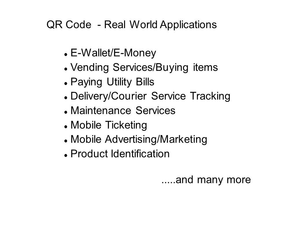 QR Code - Real World Applications E-Wallet/E-Money Vending Services/Buying items Paying Utility Bills Delivery/Courier Service Tracking Maintenance Services Mobile Ticketing Mobile Advertising/Marketing Product Identification.....and many more