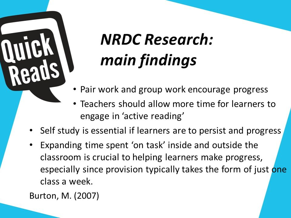 NRDC Research: main findings Pair work and group work encourage progress Teachers should allow more time for learners to engage in active reading Self study is essential if learners are to persist and progress Expanding time spent on task inside and outside the classroom is crucial to helping learners make progress, especially since provision typically takes the form of just one class a week.