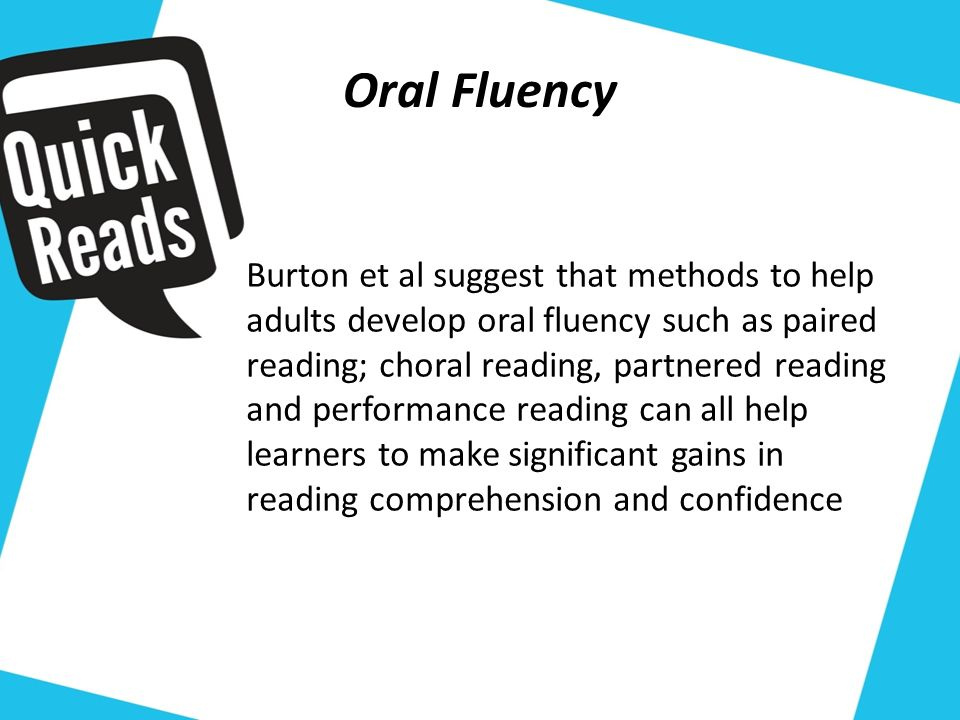 Oral Fluency Burton et al suggest that methods to help adults develop oral fluency such as paired reading; choral reading, partnered reading and performance reading can all help learners to make significant gains in reading comprehension and confidence