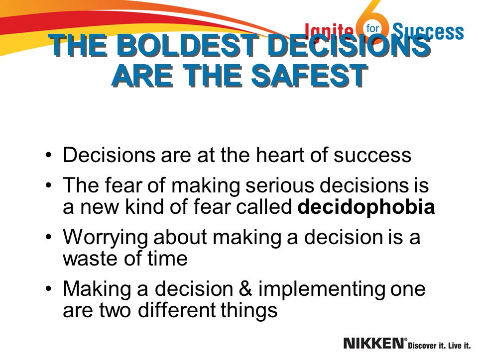 THE BOLDEST DECISIONS ARE THE SAFEST Decisions are at the heart of success The fear of making serious decisions is a new kind of fear called decidophobia Worrying about making a decision is a waste of time Making a decision & implementing one are two different things