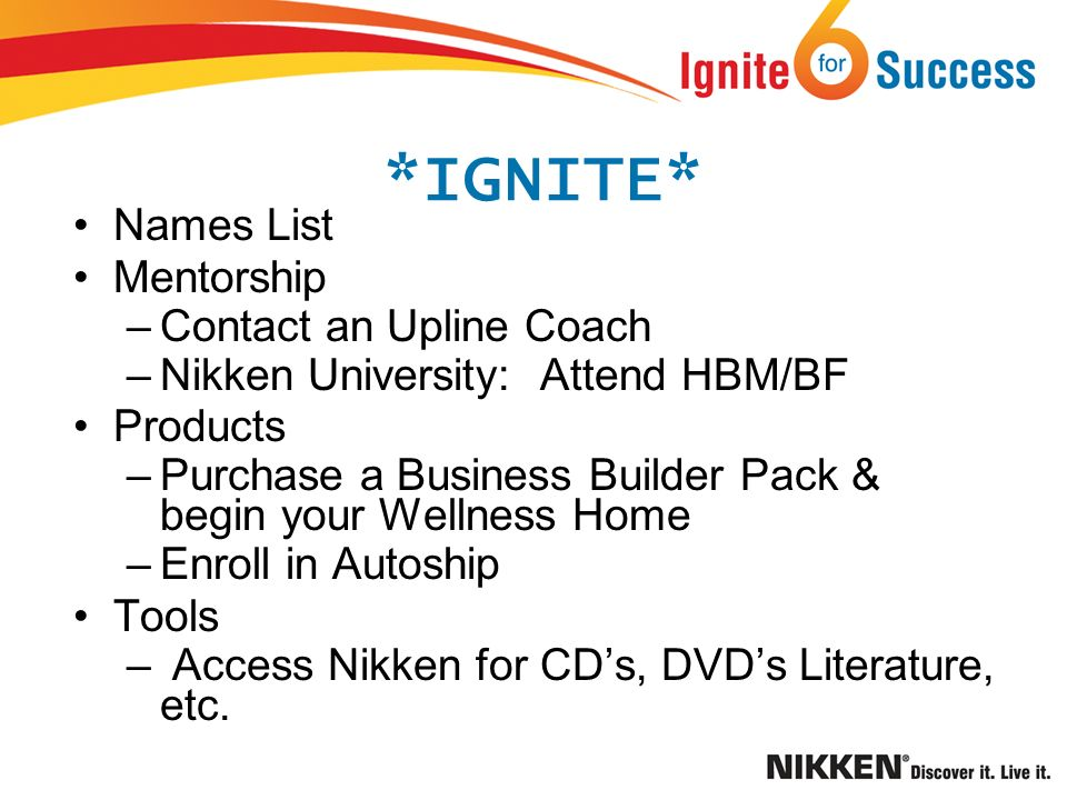 *IGNITE* Names List Mentorship –Contact an Upline Coach –Nikken University: Attend HBM/BF Products –Purchase a Business Builder Pack & begin your Wellness Home –Enroll in Autoship Tools – Access Nikken for CDs, DVDs Literature, etc.