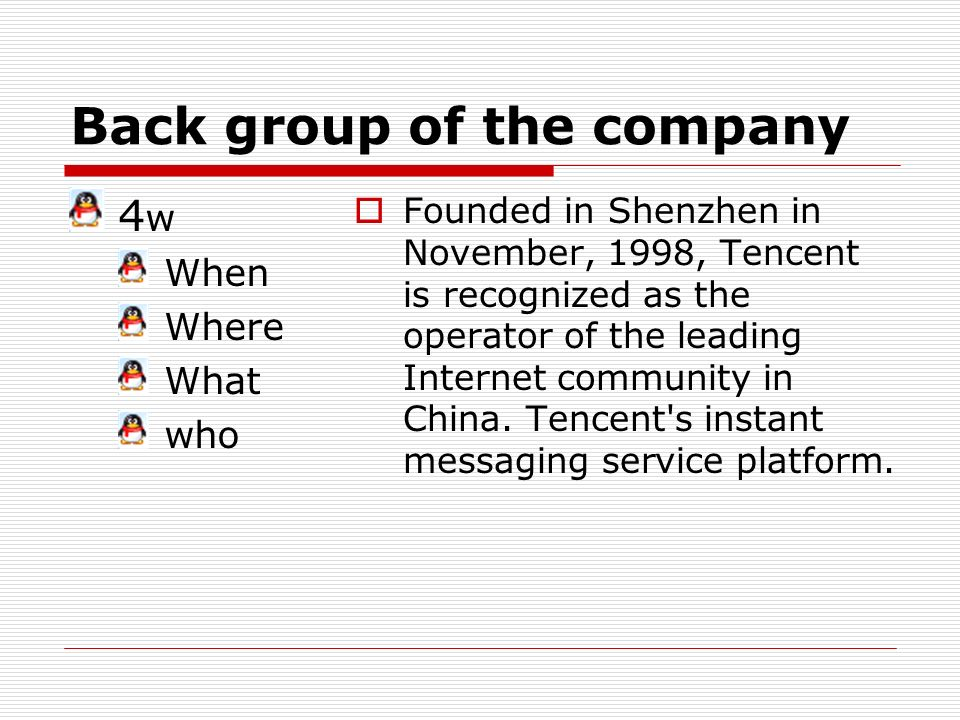 Back group of the company 4 w When Where What who Founded in Shenzhen in November, 1998, Tencent is recognized as the operator of the leading Internet community in China.