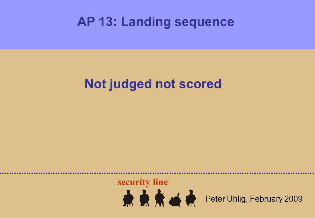 AP 13: Landing sequence Peter Uhlig, February 2009 Not judged not scored security line