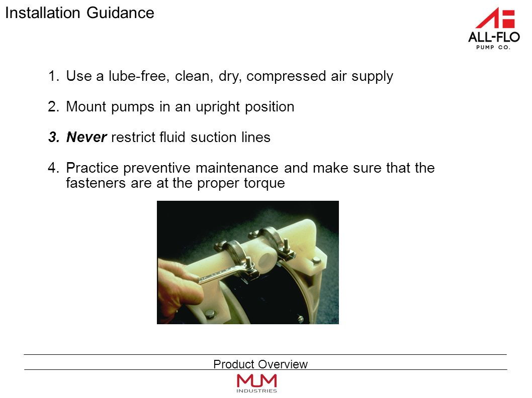 Installation Guidance 1.Use a lube-free, clean, dry, compressed air supply 2.Mount pumps in an upright position 3.Never restrict fluid suction lines 4.Practice preventive maintenance and make sure that the fasteners are at the proper torque Product Overview