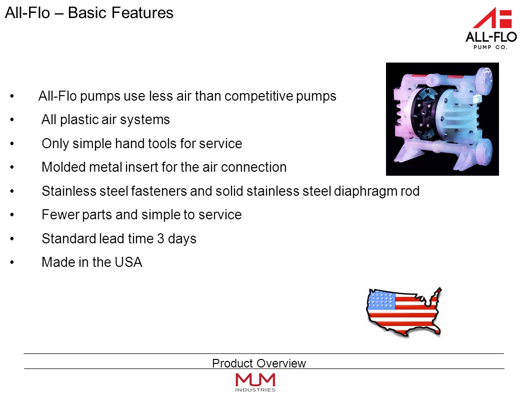 All-Flo – Basic Features All-Flo pumps use less air than competitive pumps All plastic air systems Only simple hand tools for service Molded metal insert for the air connection Stainless steel fasteners and solid stainless steel diaphragm rod Fewer parts and simple to service Standard lead time 3 days Made in the USA Product Overview