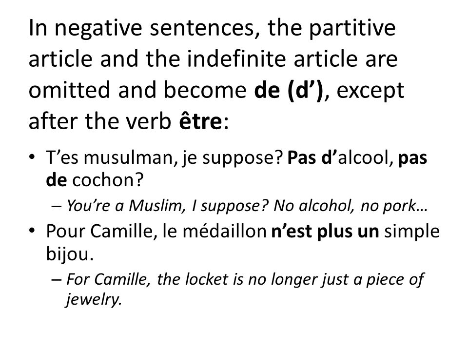 In negative sentences, the partitive article and the indefinite article are omitted and become de (d), except after the verb être: Tes musulman, je suppose.