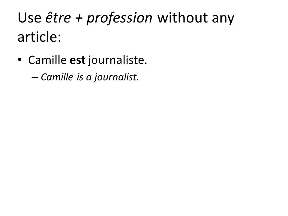 Use être + profession without any article: Camille est journaliste. – Camille is a journalist.