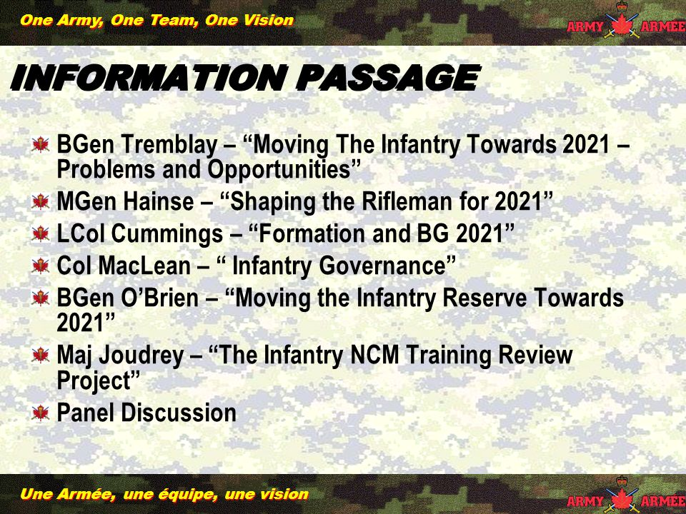 Une Armée, une équipe, une vision One Army, One Team, One Vision INFORMATION PASSAGE BGen Tremblay – Moving The Infantry Towards 2021 – Problems and Opportunities MGen Hainse – Shaping the Rifleman for 2021 LCol Cummings – Formation and BG 2021 Col MacLean – Infantry Governance BGen OBrien – Moving the Infantry Reserve Towards 2021 Maj Joudrey – The Infantry NCM Training Review Project Panel Discussion