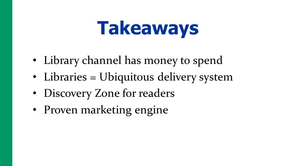 Takeaways Library channel has money to spend Libraries = Ubiquitous delivery system Discovery Zone for readers Proven marketing engine