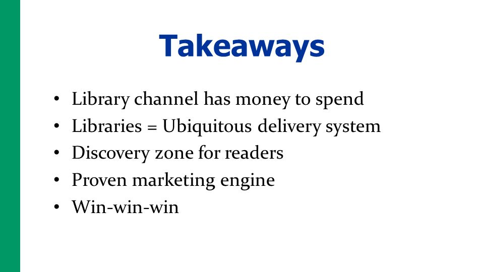 Takeaways Library channel has money to spend Libraries = Ubiquitous delivery system Discovery zone for readers Proven marketing engine Win-win-win