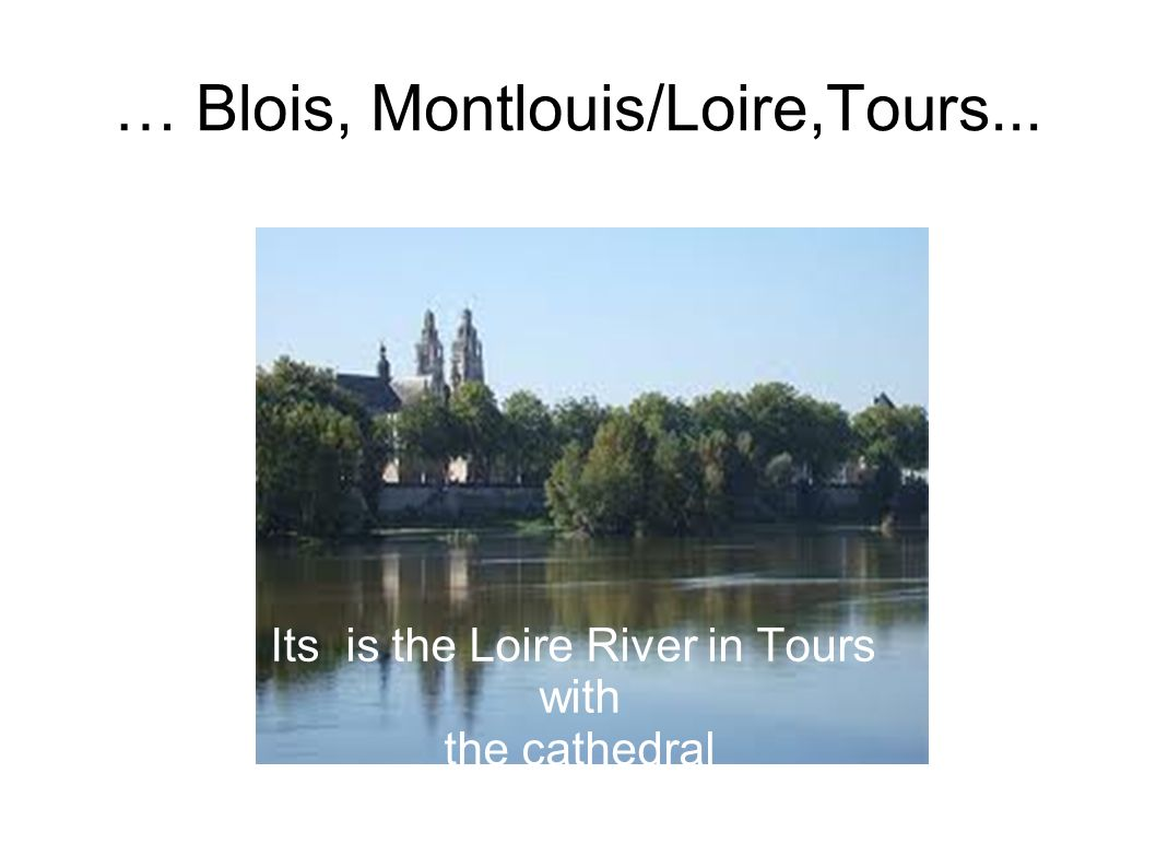… Blois, Montlouis/Loire,Tours... Its is the Loire River in Tours with the cathedral