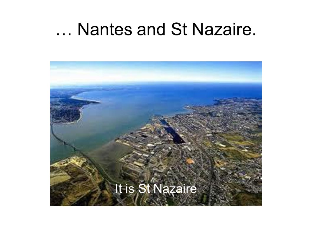 … Nantes and St Nazaire. It is St Nazaire